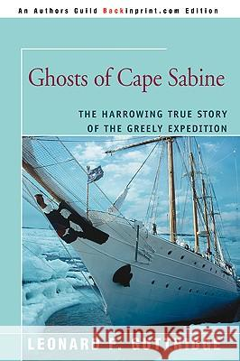 Ghosts of Cape Sabine: The Harrowing True Story of the Greely Expedition Leonard F. Guttridge 9780595409693