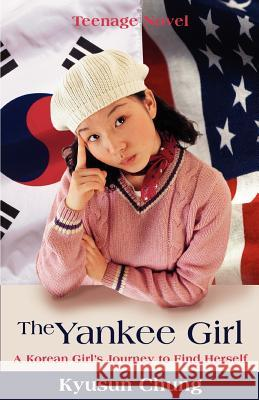 The Yankee Girl: A Korean Girl's Journey to Find Herself Kyusun Chung 9780595412327