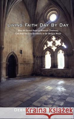 Living Faith Day by Day: How the Sacred Rules of Monastic Traditions Can Help You Live Spiritually in the Modern World Debra K. Farrington 9780595413522