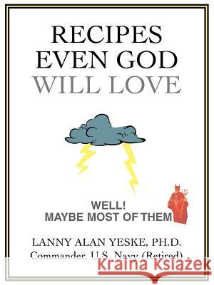 Recipes Even God Will Love: Well! Maybe Most of Them Lanny Alan Yeske 9780595414529