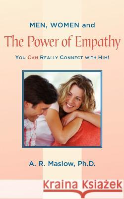 Men, Women, and the Power of Empathy : You Can Really Connect with Him! A. R. Maslow 9780595414925