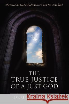 The True Justice of a Just God : Discovering God's Redemptive Plan for Mankind Lawrence A. Panarello 9780595415465