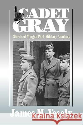 Cadet Gray: Stories of Morgan Park Military Academy James M. Vesely 9780595416806