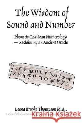 The Wisdom of Sound and Number : Phonetic Chaldean Numerology -- Reclaiming an Ancient Oracle Leeya Brooke Thompson 9780595416820