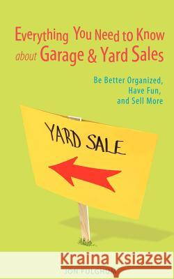 Everything You Need to Know about Garage & Yard Sales : Be Better Organized, Have Fun, and Sell More Jon Fulghum 9780595417445