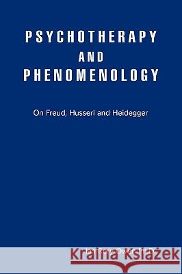 Psychotherapy and Phenomenology: On Freud, Husserl and Heidegger Ian Rory Owen 9780595417520