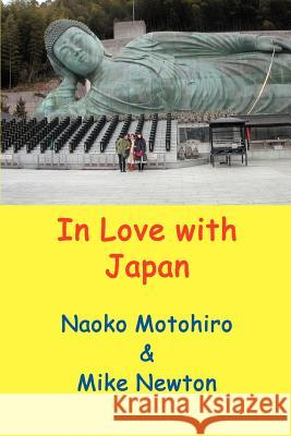 In Love with Japan: A Gaijin Visits Japan and Tours Around with His Japanese Partner, Seeing Many Parts of Japan Rarely Seen by Other West Mike Newton Naoko Motohiro 9780595417575
