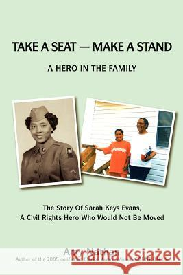 Take a Seat -- Make a Stand: A Hero in the Family: The Story of Sarah Key Evans, a Civil Rights Hero Who Would Not Be Moved Amy Nathan Sarah K. Evans 9780595417612