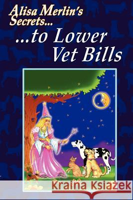Alisa Merlin's Secrets to Lower Vet Bills Alisa Merlin 9780595419807