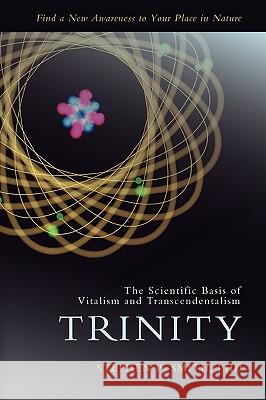Trinity : The Scientific Basis of Vitalism and Transcendentalism Stephen P. Smith 9780595420230