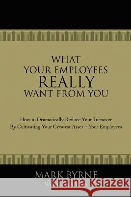 What Your Employees Really Want from You: How to Dramatically Reduce Your Turnover by Cultivating Your Greatest Asset-Your Employees Mark Byrne Craig A. Repp 9780595420452
