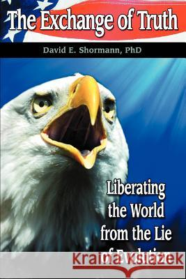 The Exchange of Truth: Liberating the World from the Lie of Evolution David E. Shormann 9780595421770