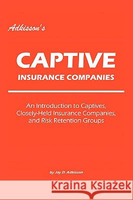 Adkisson's Captive Insurance Companies: An Introduction to Captives, Closely-Held Insurance Companies, and Risk Retention Groups Jay D. Adkisson 9780595422371