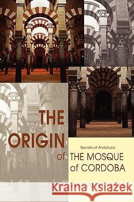 The Origin of the Mosque of Cordoba : Secrets of Andalusia Marvin H. Mills 9780595423255