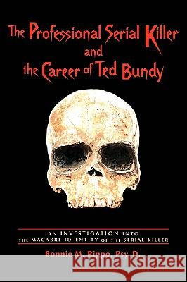 The Professional Serial Killer and the Career of Ted Bundy: An Investigation Into the Macabre Id-Entity of the Serial Killer Bonnie M. Rippo 9780595423842