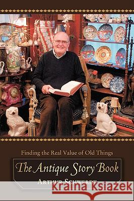 The Antique Story Book: Finding the Real Value of Old Things Arthur Schwerdt 9780595424795