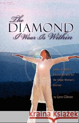 The Diamond I Wear Is Within: Letters of Biblical Encouragement for the Single Woman's Journey Lynn Gibson 9780595425396