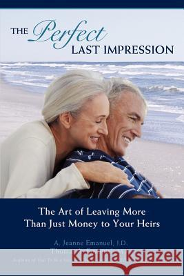 The Perfect Last Impression: The Art of Leaving More Than Just Money to Your Heirs J. D. A. Jeanne Emanuel M. a. Thomas a. Emanuel 9780595425426