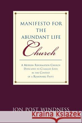 Manifesto for the Abundant Life Church : A Modern Reformation Church Dedicated To Changed Lives In The Context Of A Reasonable Faith Jon Post Windness 9780595425525