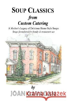 Soup Classics from Custom Catering: A Mother's Legacy of Delicious Home-Style Soups Joan Gavagan 9780595425815