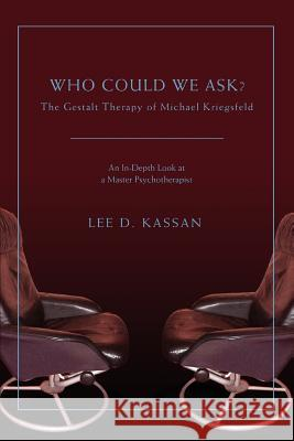 Who Could We Ask? : The Gestalt Therapy of Michael Kriegsfeld Lee D. Kassan 9780595426027