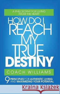How Do I Reach My True Destiny: 9 Principles for Authentic Living and Maximizing Your Potential Vincent T. Williams 9780595426799