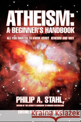 Atheism: A Beginner's Handbook: All You Wanted to Know about Atheism and Why Philip A. Stahl 9780595427376