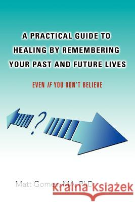 A Practical Guide to Healing by Remembering Your Past and Future Lives: Even If You Don't Believe Matt Gomes 9780595427727