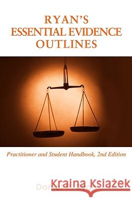 Ryan's Essential Evidence Outlines: Practitioner and Student Handbook, 2nd Edition Daniel P. Ryan 9780595427987
