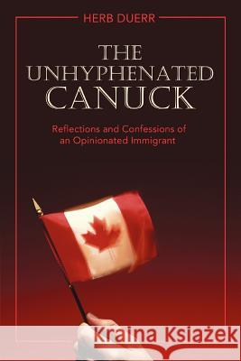 The Unhyphenated Canuck: Reflections and Confessions of an Opinionated Immigrant Herb Duerr 9780595428199