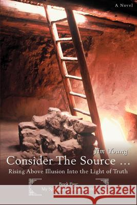 Consider the Source .: Rising Above Illusion Into the Light of Truth Jim Young 9780595429127