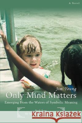 Only Mind Matters: Emerging from the Waters of Symbolic Meaning Jim Young 9780595429141