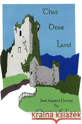 That Dear Land: Irish Inspired Poetry Charles S. Fox 9780595429547