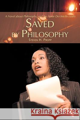 Saved by Philosophy: A Novel about Philosophy, and the Amor Dei Intellectualis Steven H. Propp 9780595429639