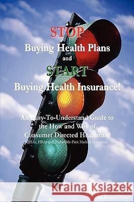 Stop Buying Health Plans and Start Buying Health Insurance! : An Easy-To-Understand Guide to the How and Why of Consumer Directed Healthcare (Hsas, Hra Jeffrey Ingalls Daniel Ritter 9780595429851