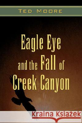 Eagle Eye and the Fall of Creek Canyon Ted Moore 9780595431335