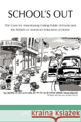 School's Out: The Case for Abandoning Failing Public Schools and the Rebirth of American Education at Home Jack F. Troy 9780595433056