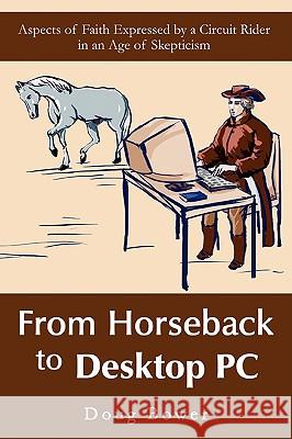 From Horseback to Desktop PC : Aspects of Faith Expressed by a Circuit Rider in an Age of Skepticism Doug Bower 9780595433438