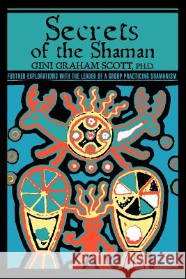 Secrets Of The Shaman : Further Explorations with the Leader of a Group Practicing Shamanism Gini Graham Scott 9780595433605