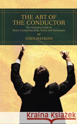 The Art of the Conductor: The Definitive Guide to Music Conducting Skills, Terms, and Techniques John J. Watkins 9780595433964