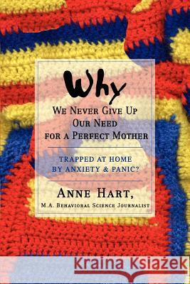 Why We Never Give Up Our Need for a Perfect Mother: Trapped at Home by Anxiety & Panic? Anne Hart 9780595434022