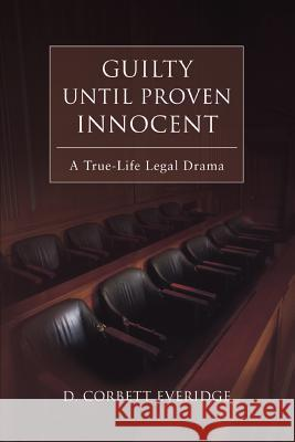 Guilty Until Proven Innocent: A True-Life Legal Drama D. Corbett Everidge 9780595434480