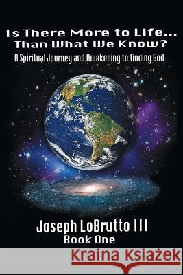 Is There More to Life Than What We Know?: A Spiritual Journey and Awakening to Finding God Joseph Lobrutt 9780595434497