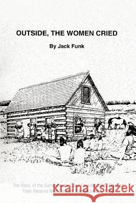 Outside, the Women Cried: The Story of the Surrender by Chief Thunderchild's Band of Their Reserve Near Delmas, Saskatchewan, 1908 Jack Funk 9780595435579