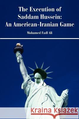 The Execution of Saddam Hussein: An American-Iranian Game Mohamed F. Siddig 9780595436491