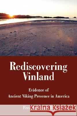 Rediscovering Vinland : Evidence of Ancient Viking Presence in America III Fred N. Brown 9780595436804