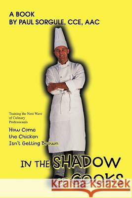 In the Shadow of Cooks: How Come the Chicken Isn't Getting Brown Paul Sorgule 9780595436958
