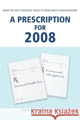 A Prescription for 2008: What the Next President Needs to Know about Health Reform Sven Robert Larson 9780595437320