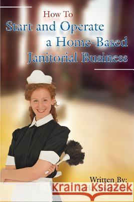 How to Start and Operate a Home-Based Janitorial Business Carla Anderson 9780595437337