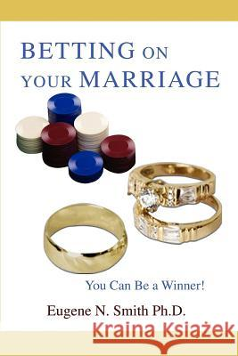 Betting On Your Marriage : You Can Be a Winner! Eugene N. Smit 9780595437849